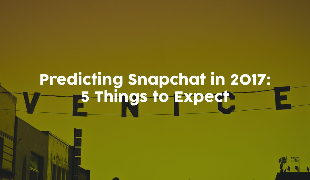 Predicting Snapchat in 2017: 5 Things to Expect