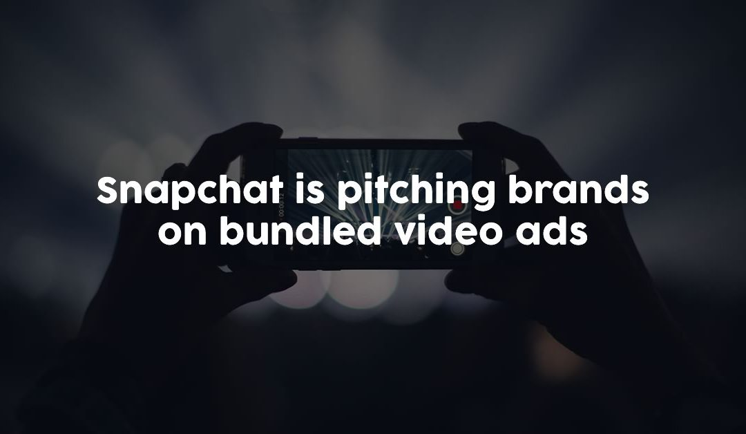 Snapchat is pitching brands on bundled video ads